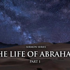 The Life of Abraham – Part 1