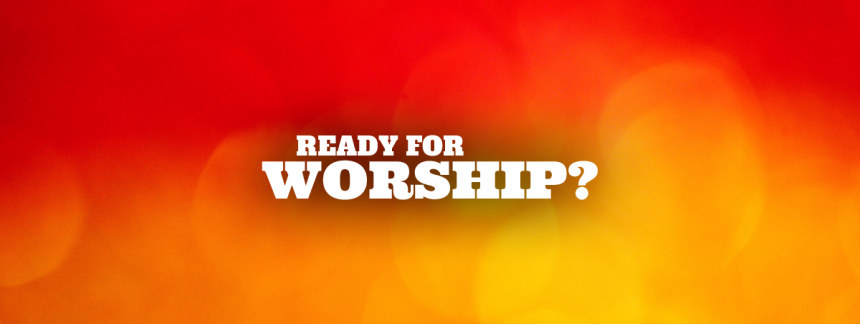 Ready For Worship?