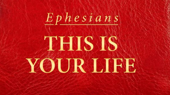 Ephesians - This is Your Life